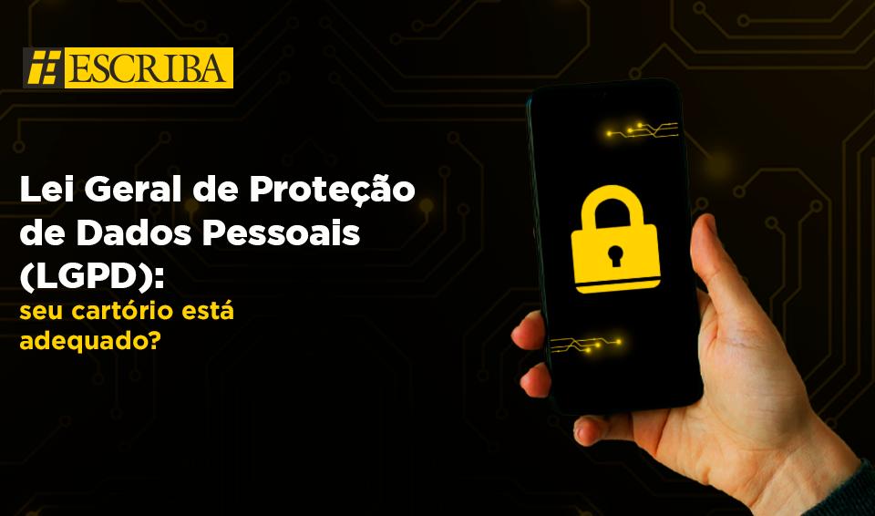 Lei Geral de Proteção de Dados Pessoais: seu cartório está adequado?